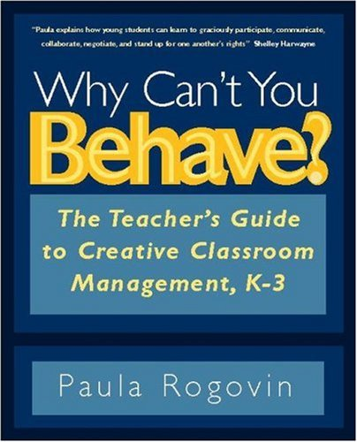 Why Cant You Behave The Teachers Guide To Creative Classroom Management K 3