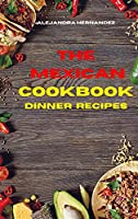 Mexican Cookbook Dinner Recipes: Quick, Easy and Delicious Mexican Dinner Recipes to delight your family and friends