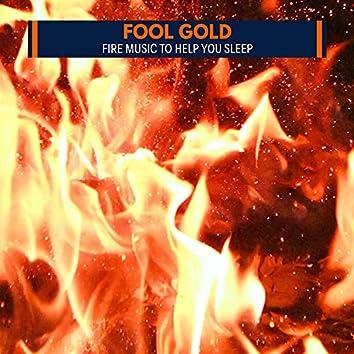 Fool Gold - Fire Music to Help You Sleep