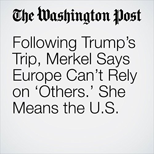 Following Trump's Trip, Merkel Says Europe Can't Rely on 'Others.' She Means the U.S. copertina