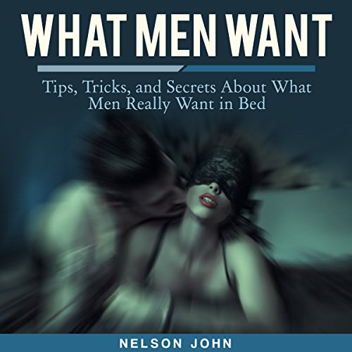 What Men Want: Tips, Tricks and Secrets to What Men Really Want in Bed audiobook cover art