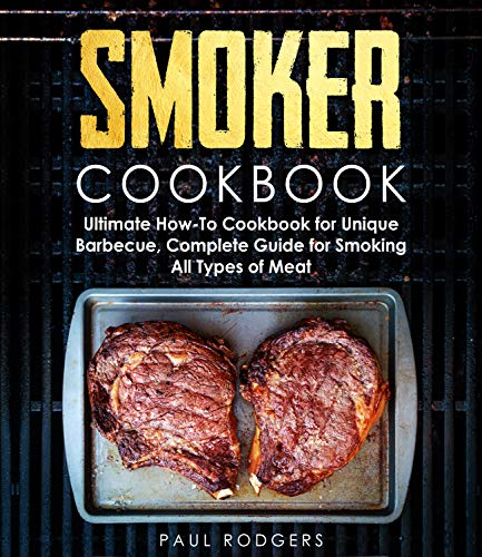 Smoker Cookbook: Complete Guide for Smoking All Types of Meat