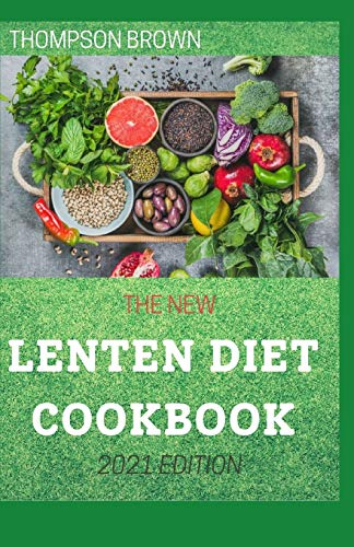 THE NEW LENTEN DIET COOKBOOK 2021 EDITION: Awesome Recipes For Planning and Preparing Delicious Lenten Meals