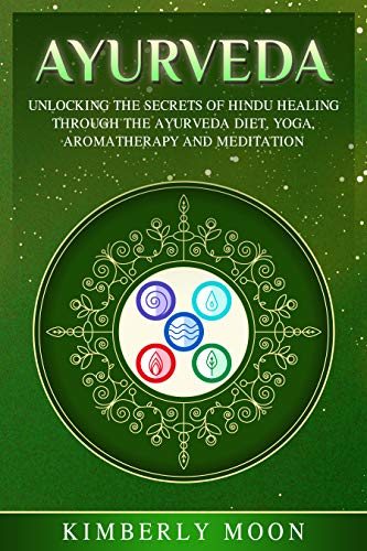 Ayurveda: Unlocking the Secrets of Hindu Healing Through the Ayurveda Diet, Yoga, Aromatherapy, and Meditation (English Edition)