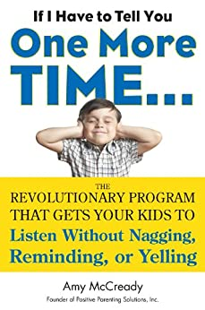 If I Have to Tell You One More Time...: The Revolutionary Program That Gets Your Kids To Listen Without Nagging, Remindi ng, or Yelling by [Amy McCready]