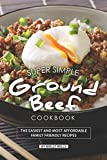Super Simple Ground Beef Cookbook: The Easiest and Most Affordable Family Friendly Recipes