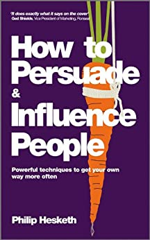 How to Persuade and Influence People: Powerful Techniques to Get Your Own Way More Often by [Philip Hesketh]