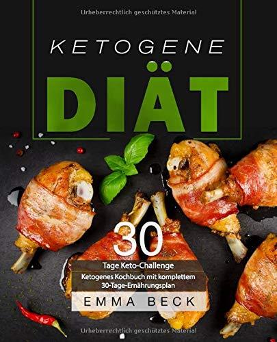 Ketogene Diät: 30 Tage Keto-Challenge: Ketogenes Kochbuch mit komplettem 30-Tage-Ernährungsplan