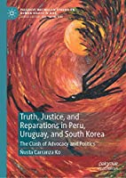 Truth, Justice, and Reparations in Peru, Uruguay, and South Korea: The Clash of Advocacy and Politics (Palgrave Macmillan Studies on Human Rights in Asia)
