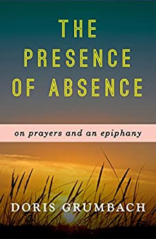 The Presence of Absence: On Prayers and an Epiphany by [Doris Grumbach]
