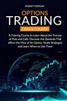 Options Trading Crash Course: A Training Course to Learn About the Process of Puts and Calls. Discover the Elements That Affect the Price of An Option. Study Strategies and Learn When to Use Them