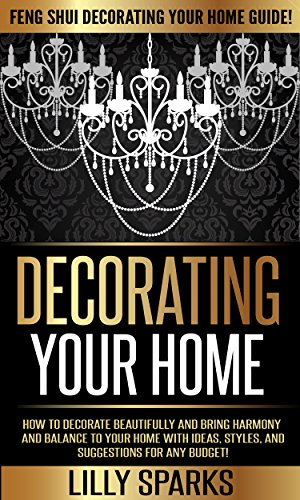 Decorating Your Home: Feng Shui Decorating Your Home Guide! - How To Decorate Beautifully And Bring Harmony And Balance To Your Home With Ideas, Styles, ... Decorating, Simplicity) (English Edition)