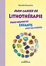 Mon cahier de lithothérapie pour soigner les enfants de Murielle Toussaint