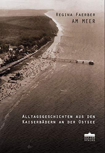 Am Meer Alltagsgeschichten aus den Kaiserbädern an der Ostsee / Alttagsgeschichten aus den Kaiserbädern an der Ostsee