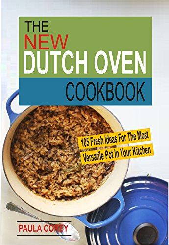 The New Dutch Oven Cookbook: 105 Fresh Ideas For The Most Versatile Pot In Your Kitchen (English Edition)