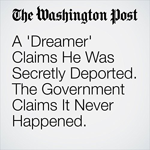 A 'Dreamer' Claims He Was Secretly Deported. The Government Claims It Never Happened. audiobook cover art