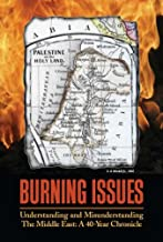 Burning Issues: Understanding and Misunderstanding the Middle East: A 40-Year Chronicle