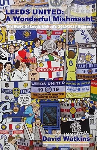 LEEDS UNITED: A Wonderful Mishmash!: The Story Of Leeds United's 2020/2021 Season