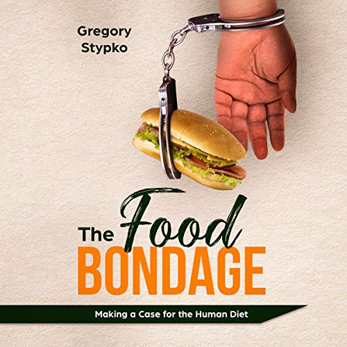 The Food Bondage: Making a Case for the Human Diet                   By:                                                                                                                                 Gregory Stypko                               Narrated by:                                                                                                                                 Jason Belvill                      Length: 3 hrs and 57 mins     Not rated yet     Overall 0.0