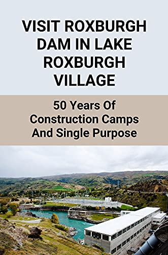 Visit Roxburgh Dam In Lake Roxburgh Village: 50 Years Of Construction Camps And Single Purpose: Power Station Built In Roxburgh Facts (English Edition)