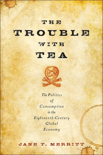 The Trouble with Tea: The Politics of Consumption in the Eighteenth-Century Global Economy (Studies in Early American Ec