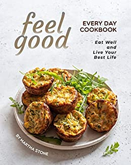 Feel Good Every Day Cookbook: Eat Well and Live Your Best Life by [Martha Stone]