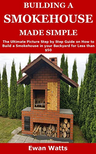 BUILDING A SMOKEHOUSE MADE SIMPLE: The Ultimate Picture Step by Step Guide on How to Build a Smokehouse in your Backyard for Less than $50 (English Edition)