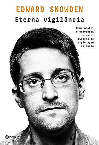 Eterna vigilância: Como montei e desvendei o maior esquema de espionagem do mundo