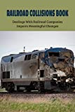 Railroad Collisions Book: Dealings With Railroad Companies Impairs Meaningful Changes: Railway Accidents Causes And Safety Measures (English Edition)