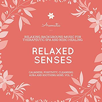 Relaxed Senses (Relaxing Background Music For Therapeutic Spa And Reiki Healing) (Calmness, Positivity, Cleansing Aura And Soothing Mind, Vol. 11)