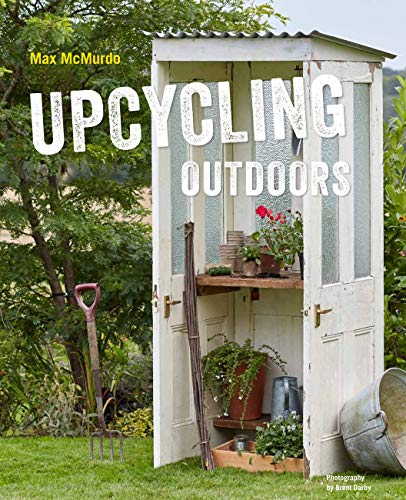 Mcmurdo, M: Upcycling Outdoors: 20 Creative Garden Projects Made from Reclaimed Materials
