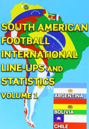 South American Football International Line-ups and Statistics - Volume 1: Argentina, Bolivia and Chile