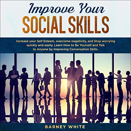 Improve Your Social Skills: Increase Your Self Esteem, Overcome Negativity, and Stop Worrying Quickly and Easily Titelbild