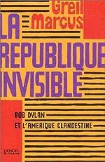 La République invisible - Bob Dylan et l'Amérique clandestine de Greil Marcus