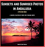 Sunsets and Sunrises Photos in Andalusia. A Picture Book.: A Beautiful Collection of Photos with Sparkling Quotes.