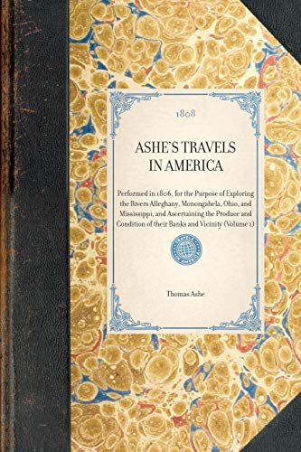 Ashe's Travels in America: Performed in 1806, for the Purpose of Exploring the Rivers Alleghany, Monongahela, Ohio, and Mississippi, and Ascertaining ... of Their Banks and Vicinity (Volume 1)