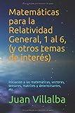 Matemáticas para la Relatividad General, 1 al 6, (y otros temas de interés): Iniciación a las matemáticas, vectores, tensores, matrices y determinantes, etc.