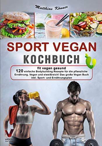 SPORT VEGAN KOCHBUCH – fit vegan gesund: 120 einfache Bodybuilding Rezepte für die pflanzliche Ernährung....