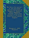 My life in the convent : or The marvellous personal experiences of Margaret L. Shepherd (Sister Magdalene Adelaide), consecrated penitent of the Arno's Court Convent, Bristol, England