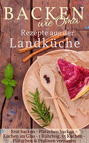 Backen wie Oma - Rezepte aus der Landküche ( Sammelband ): Die besten Rezepte aus: Brot backen + Plätzchen backen + Kuchen im Glas + 1 Rührteig – 55 Kuchen ... verzieren (Backen - die besten Rezepte)
