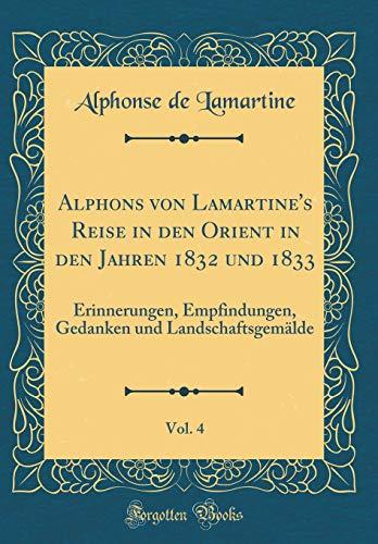 Alphons von Lamartine's Reise in den Orient in den Jahren 1832 und 1833, Vol. 4: Erinnerungen, Empfindungen, Gedanken und Landschaftsgemälde (Classic Reprint)