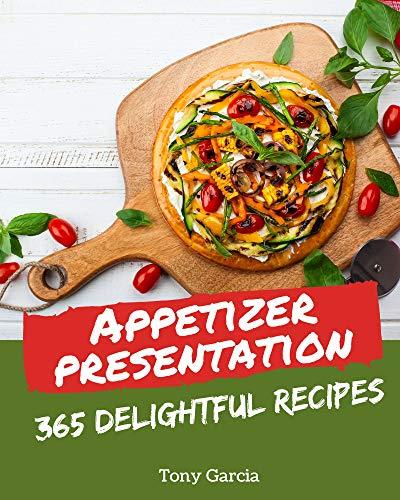 365 Delightful Appetizer Presentation Recipes: The Highest