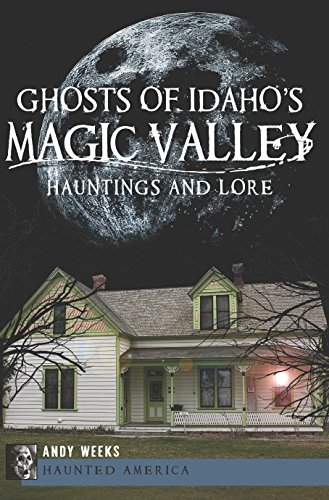 Ghosts of Idaho's Magic Valley: Hauntings and Lore (Haunted America) by [Andy Weeks]