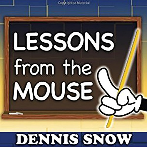 Lessons from the Mouse: A Guide for Applying Disney World's Secrets of Success to Your Organization, Your Career, and Your Life Audiobook By Dennis Snow cover art