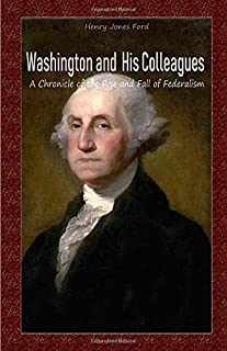 Washington and His Colleagues: A Chronicle of the Rise and Fall of Federalism