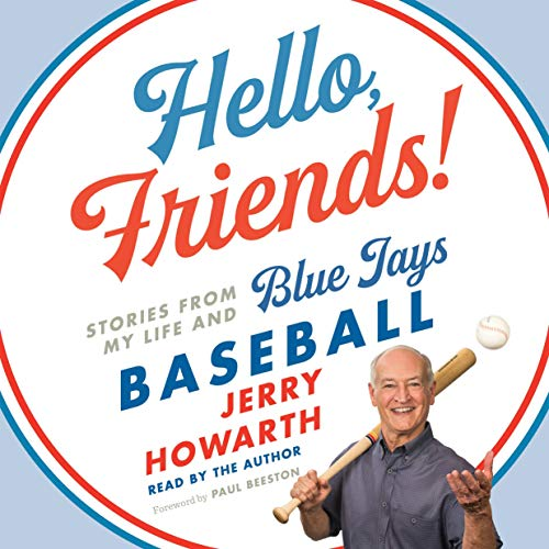 Hello, Friends!     Stories from My Life and Blue Jays Baseball              Written by:                                                                                                                                 Jerry Howarth                               Narrated by:                                                                                                                                 Jerry Howarth                      Length: 11 hrs and 41 mins     1 rating     Overall 5.0