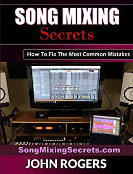 Song Mixing Secrets: How To Fix The Most Common Mistakes (Home Recording Studio, Audio Engineering, Music Production Secrets Series: Book 2) by [John Rogers]
