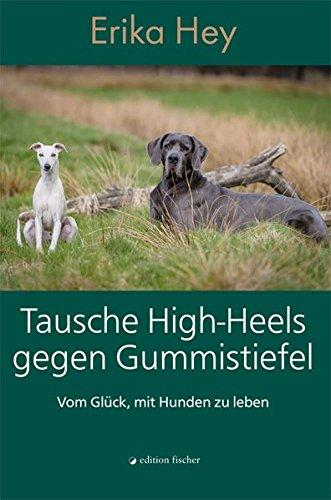Tausche High-Heels gegen Gummistiefel: Vom Glück, mit Hunden zu leben