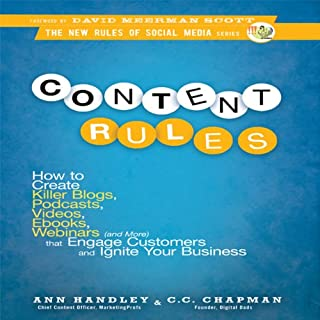 Content Rules      How to Create Killer Blogs, Podcasts, Videos, Ebooks, Webinars (and More) That Engage Customers and Ignite Your Business (New Rules Social Media Series)               Written by:                                                                                                                                 Ann Handley,                                                                                        C. C. Chapman                               Narrated by:                                                                                                                                 Ann Handley,                                                                                        C. C. Chapman                      Length: 6 hrs and 53 mins     4 ratings     Overall 3.5