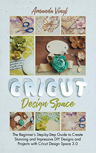 Compare Textbook Prices for Cricut Design Space: The Beginner's Step-by-Step Guide to Create Stunning and Impressive DIY Designs and Projects with Cricut Design Space 3.0  ISBN 9781801589482 by Vinyl, Amanda